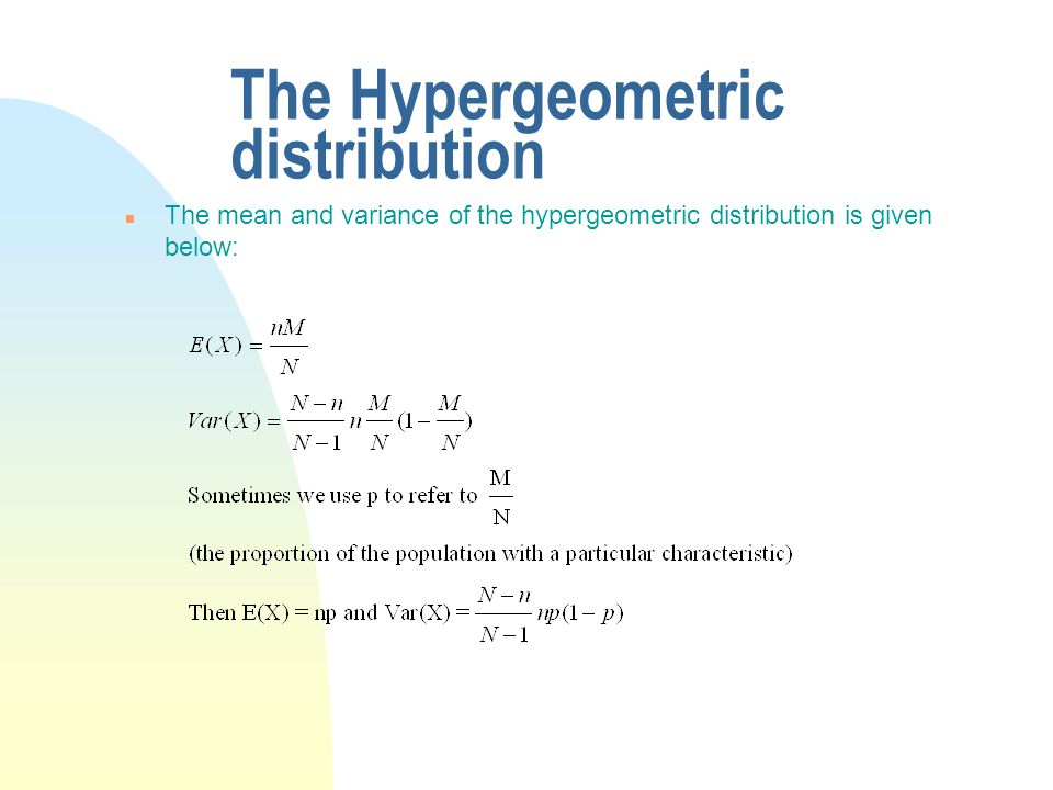 The Hypergeometric distribution n The mean and variance of the hypergeometric distribution is given below: