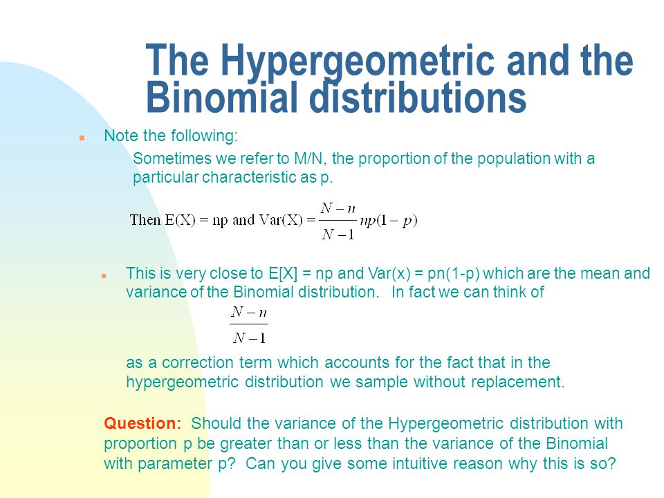 The Hypergeometric and the Binomial distributions n Note the following: Sometimes we refer to M/N, the proportion of the population with a particular