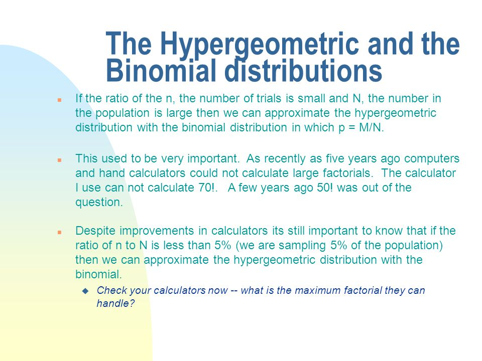 The Hypergeometric and the Binomial distributions n If the ratio of the n, the number of trials is small and N, the number in the population is large then we can approximate the hypergeometric distribution with the binomial distribution in which p = M/N.
