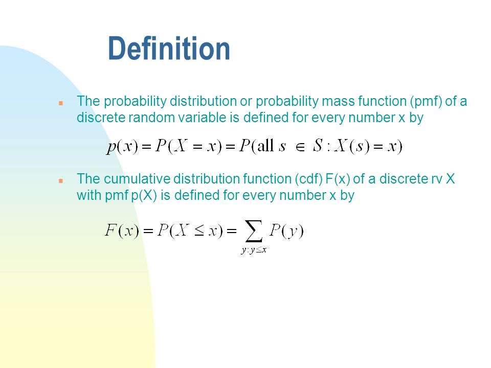 Definition n The probability distribution or probability mass function (pmf) of a discrete random variable is defined for every number x by n The cumulative distribution function (cdf) F(x) of a discrete rv X with pmf p(X) is defined for every number x by