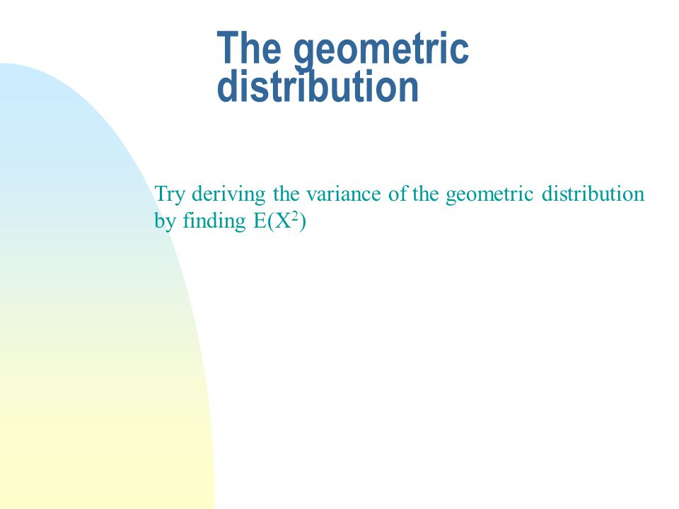 The geometric distribution Try deriving the variance of the geometric distribution by finding E(X 2 )