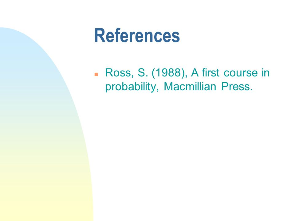 References n Ross, S. (1988), A first course in probability, Macmillian Press.