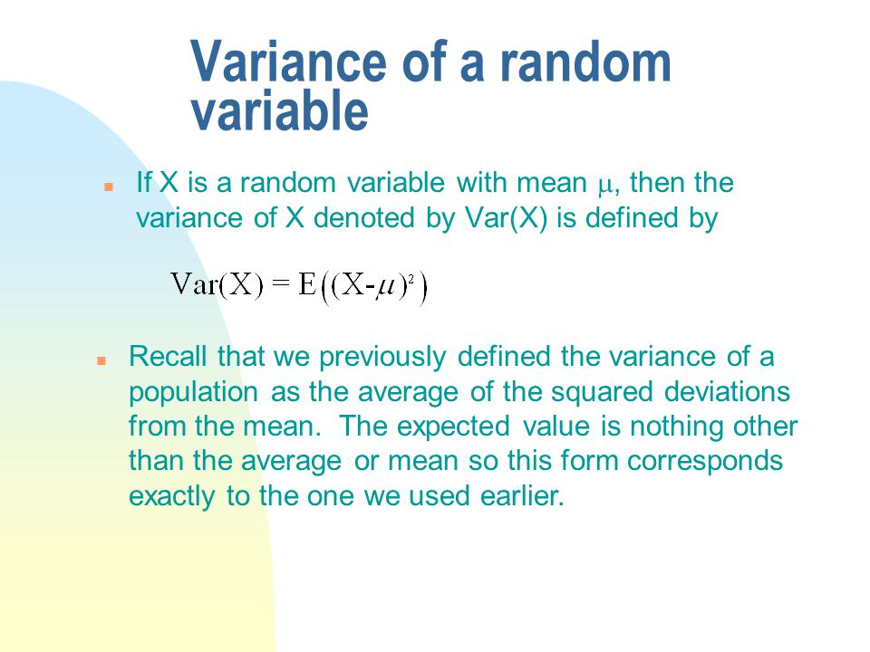 Variance of a random variable If X is a random variable with mean , then the variance of X denoted by Var(X) is defined by n Recall that we previously defined the variance of a population as the average of the squared deviations from the mean.