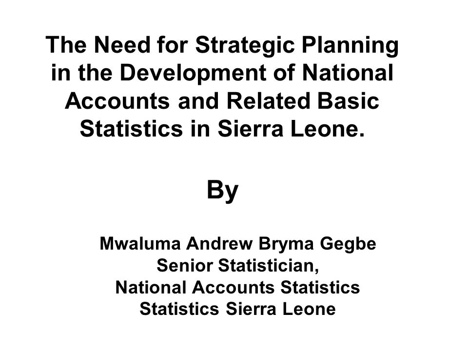 The Need for Strategic Planning in the Development of National Accounts and Related Basic Statistics in Sierra Leone.