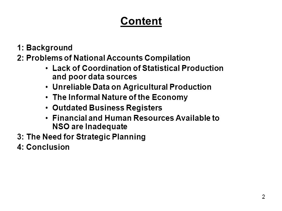 2 Content 1: Background 2: Problems of National Accounts Compilation Lack of Coordination of Statistical Production and poor data sources Unreliable Data on Agricultural Production The Informal Nature of the Economy Outdated Business Registers Financial and Human Resources Available to NSO are Inadequate 3: The Need for Strategic Planning 4: Conclusion