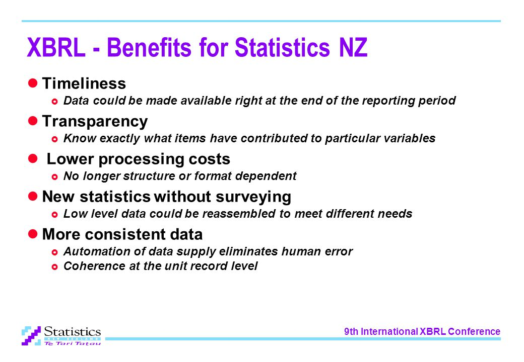 9th International XBRL Conference XBRL - Benefits for Statistics NZ Timeliness  Data could be made available right at the end of the reporting period Transparency  Know exactly what items have contributed to particular variables Lower processing costs  No longer structure or format dependent New statistics without surveying  Low level data could be reassembled to meet different needs More consistent data  Automation of data supply eliminates human error  Coherence at the unit record level