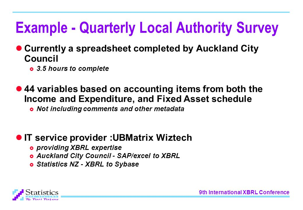 9th International XBRL Conference Example - Quarterly Local Authority Survey Currently a spreadsheet completed by Auckland City Council  3.5 hours to complete 44 variables based on accounting items from both the Income and Expenditure, and Fixed Asset schedule  Not including comments and other metadata IT service provider :UBMatrix Wiztech  providing XBRL expertise  Auckland City Council - SAP/excel to XBRL  Statistics NZ - XBRL to Sybase