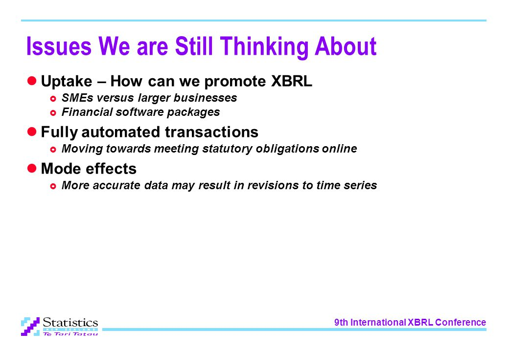 9th International XBRL Conference Issues We are Still Thinking About Uptake – How can we promote XBRL  SMEs versus larger businesses  Financial software packages Fully automated transactions  Moving towards meeting statutory obligations online Mode effects  More accurate data may result in revisions to time series