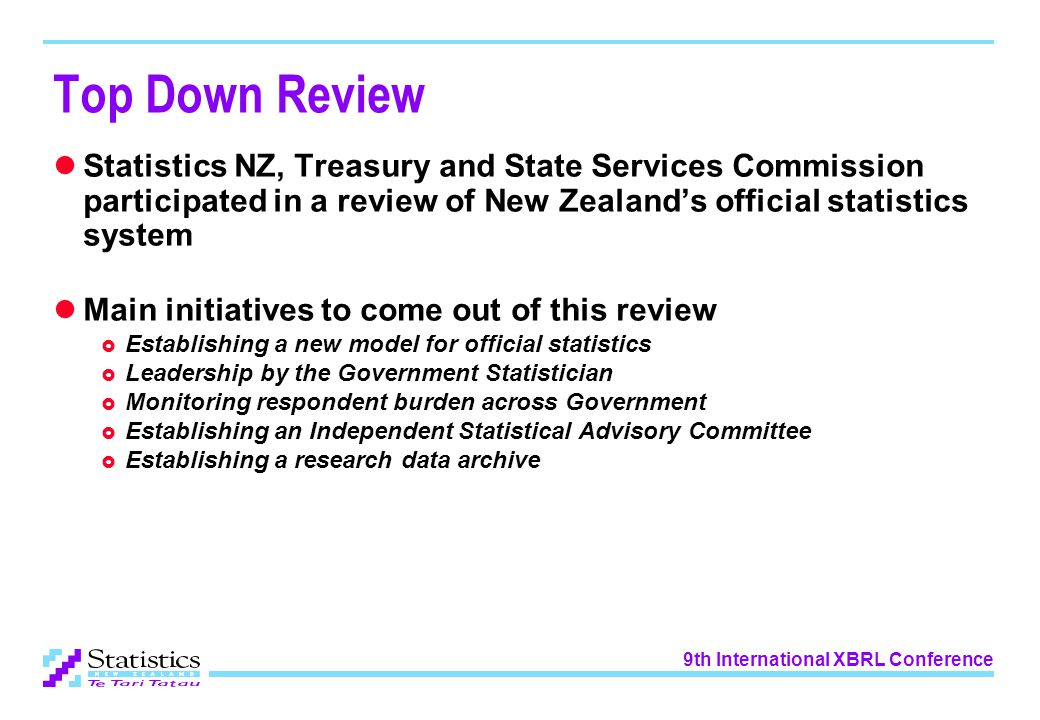 9th International XBRL Conference Top Down Review Statistics NZ, Treasury and State Services Commission participated in a review of New Zealand's official statistics system Main initiatives to come out of this review  Establishing a new model for official statistics  Leadership by the Government Statistician  Monitoring respondent burden across Government  Establishing an Independent Statistical Advisory Committee  Establishing a research data archive