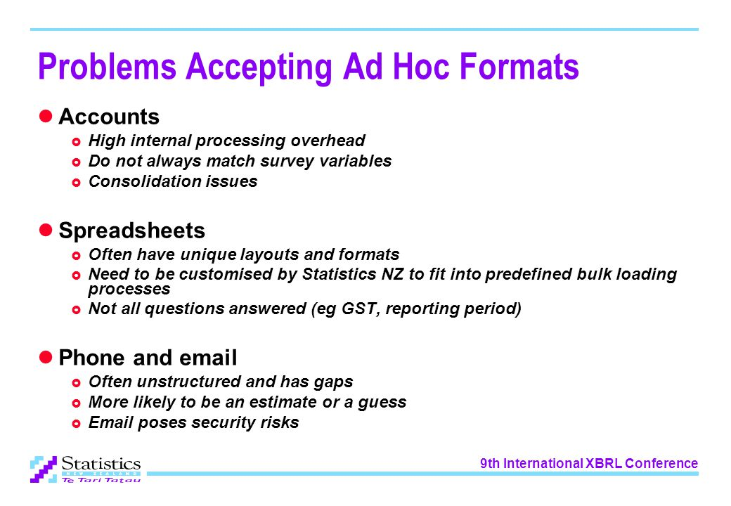 9th International XBRL Conference Problems Accepting Ad Hoc Formats Accounts  High internal processing overhead  Do not always match survey variables  Consolidation issues Spreadsheets  Often have unique layouts and formats  Need to be customised by Statistics NZ to fit into predefined bulk loading processes  Not all questions answered (eg GST, reporting period) Phone and email  Often unstructured and has gaps  More likely to be an estimate or a guess  Email poses security risks