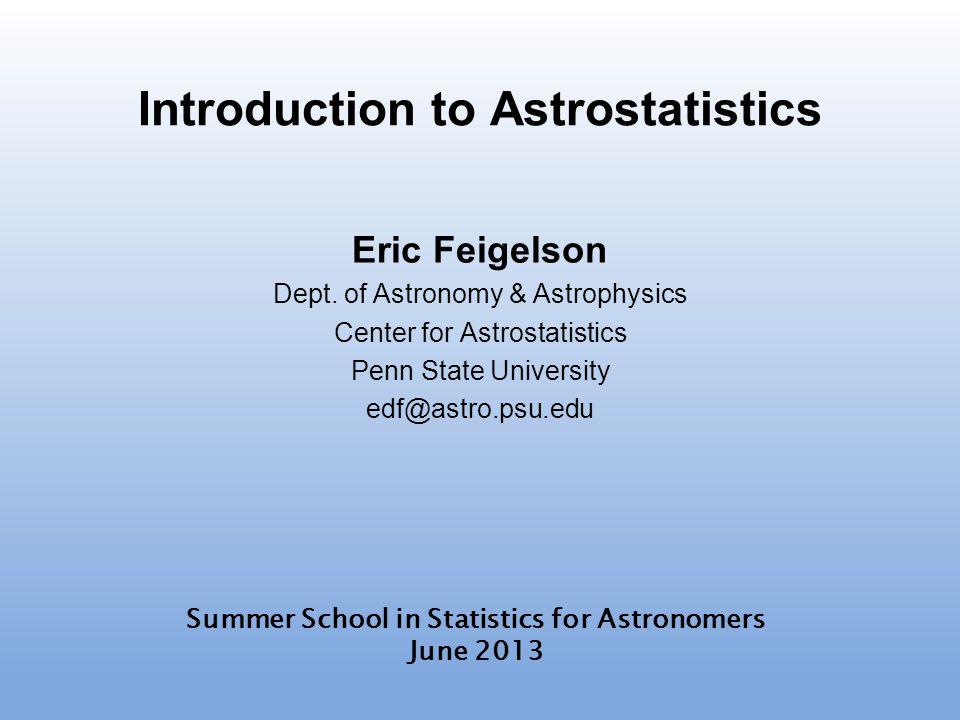 Introduction to Astrostatistics Eric Feigelson Dept. of Astronomy & Astrophysics Center for Astrostatistics Penn State University edf@astro.psu.edu Su