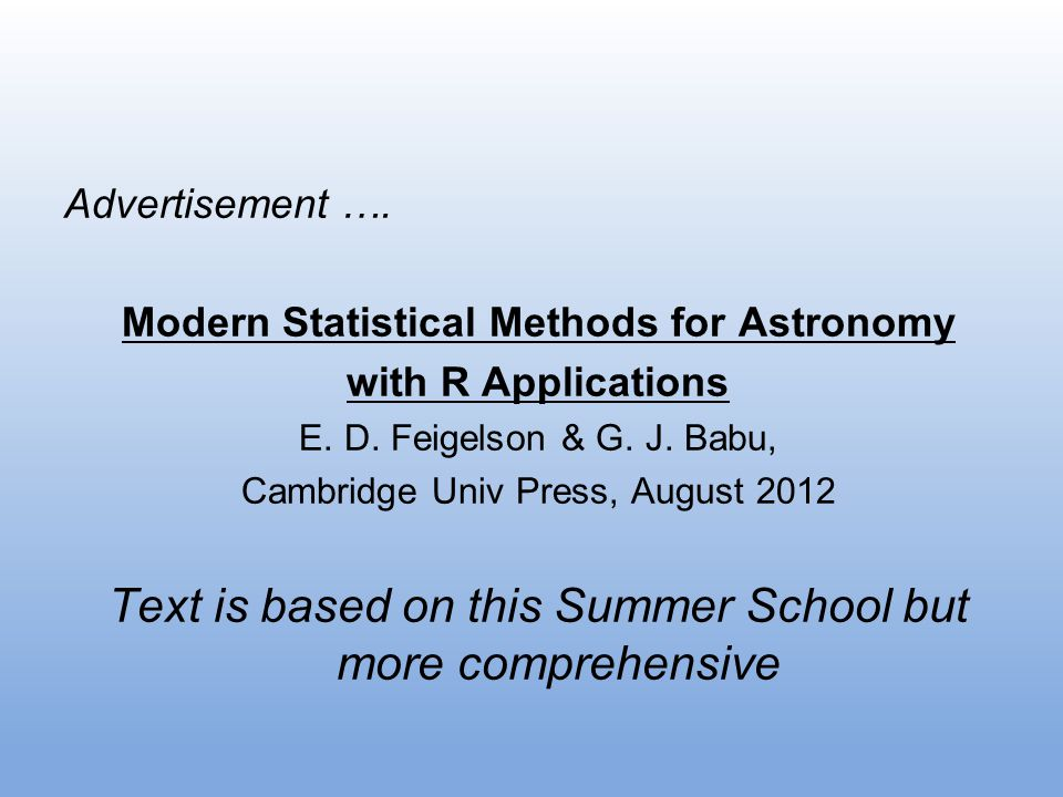 Advertisement …. Modern Statistical Methods for Astronomy with R Applications E. D. Feigelson & G. J. Babu, Cambridge Univ Press, August 2012 Text is