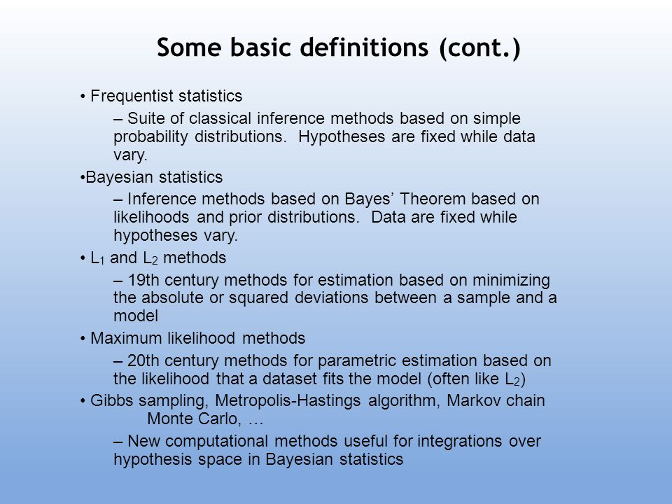 Some basic definitions (cont.) Frequentist statistics – Suite of classical inference methods based on simple probability distributions. Hypotheses are