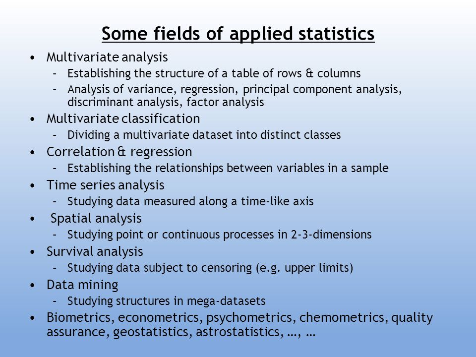 Some fields of applied statistics Multivariate analysis –Establishing the structure of a table of rows & columns –Analysis of variance, regression, pr