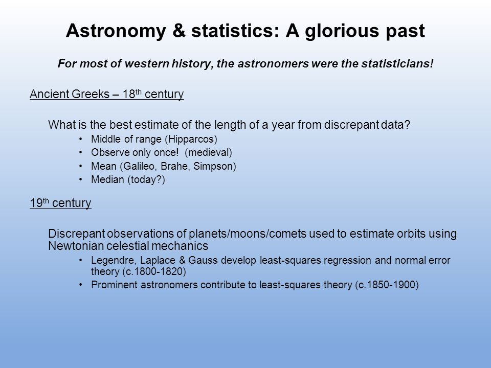 Astronomy & statistics: A glorious past For most of western history, the astronomers were the statisticians! Ancient Greeks – 18 th century What is th