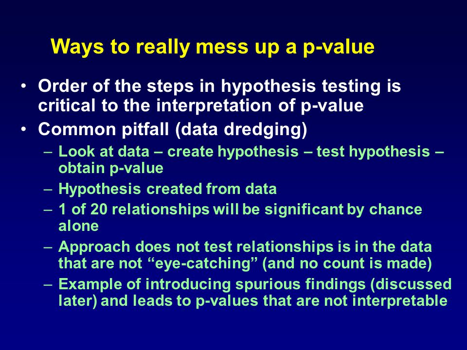 Ways to really mess up a p-value Order of the steps in hypothesis testing is critical to the interpretation of p-value Common pitfall (data dredging)