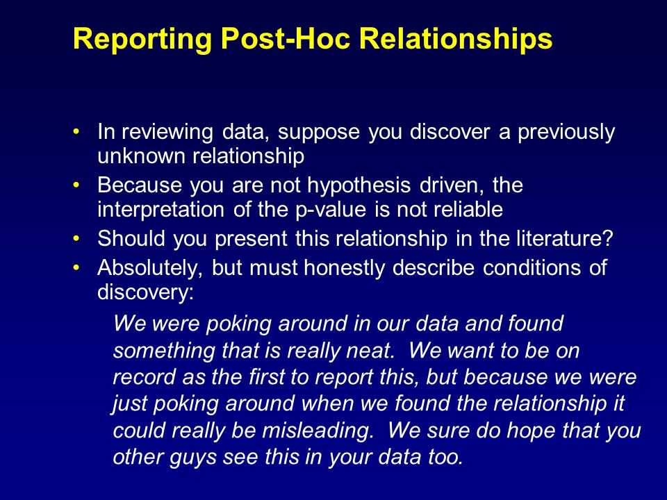Reporting Post-Hoc Relationships In reviewing data, suppose you discover a previously unknown relationship Because you are not hypothesis driven, the interpretation of the p-value is not reliable Should you present this relationship in the literature.