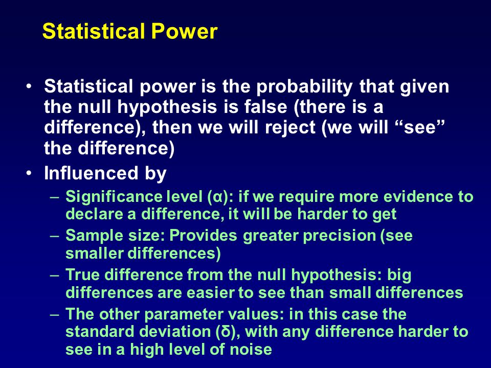 Statistical Power Statistical power is the probability that given the null hypothesis is false (there is a difference), then we will reject (we will see the difference) Influenced by –Significance level (α): if we require more evidence to declare a difference, it will be harder to get –Sample size: Provides greater precision (see smaller differences) –True difference from the null hypothesis: big differences are easier to see than small differences –The other parameter values: in this case the standard deviation (δ), with any difference harder to see in a high level of noise