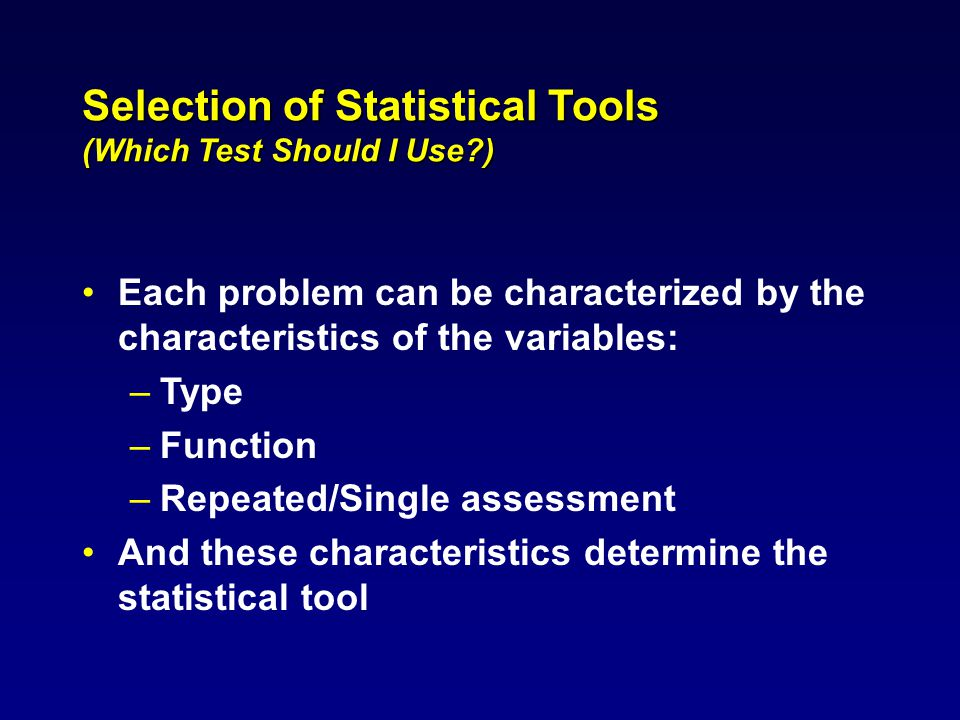 Selection of Statistical Tools (Which Test Should I Use ) Each problem can be characterized by the characteristics of the variables: –Type –Function –Repeated/Single assessment And these characteristics determine the statistical tool