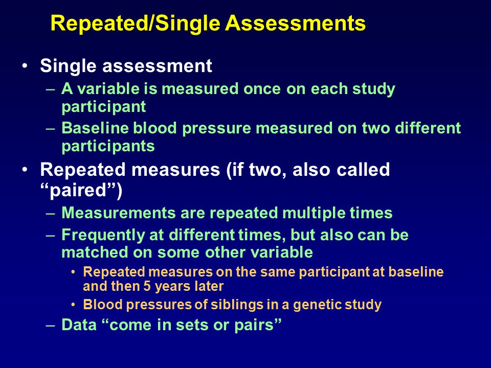 Repeated/Single Assessments Single assessment –A variable is measured once on each study participant –Baseline blood pressure measured on two different participants Repeated measures (if two, also called paired ) –Measurements are repeated multiple times –Frequently at different times, but also can be matched on some other variable Repeated measures on the same participant at baseline and then 5 years later Blood pressures of siblings in a genetic study –Data come in sets or pairs