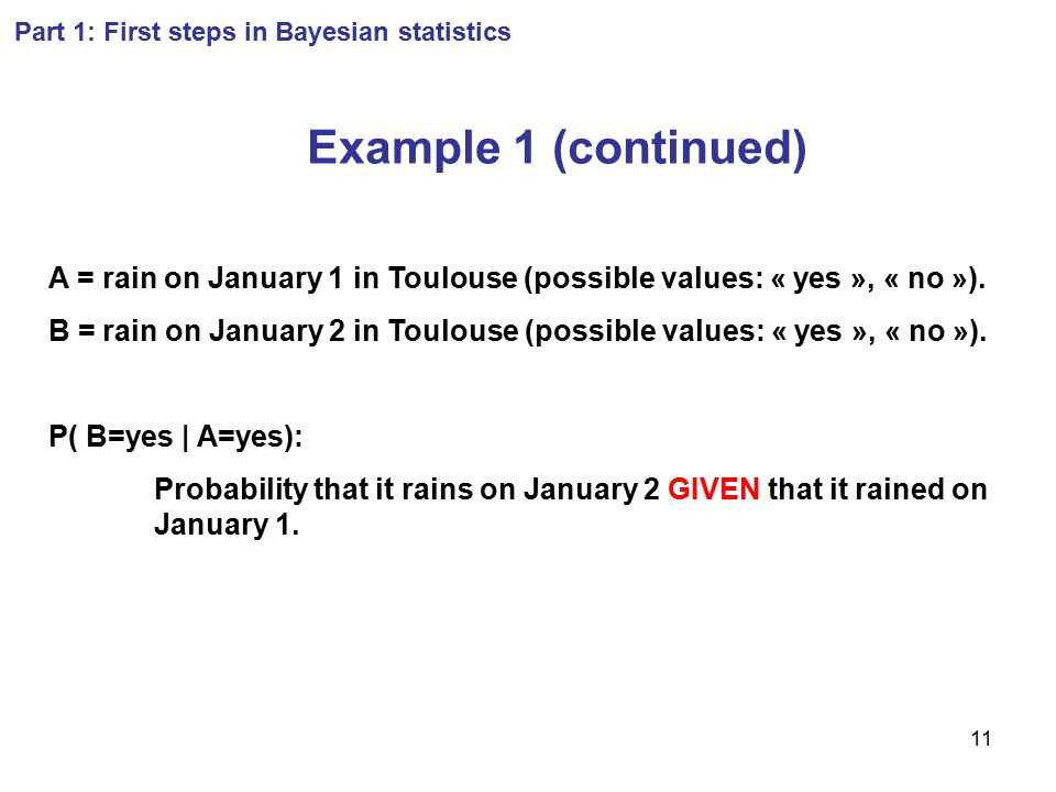 11 Part 1: First steps in Bayesian statistics Example 1 (continued) A = rain on January 1 in Toulouse (possible values: « yes », « no »). B = rain on