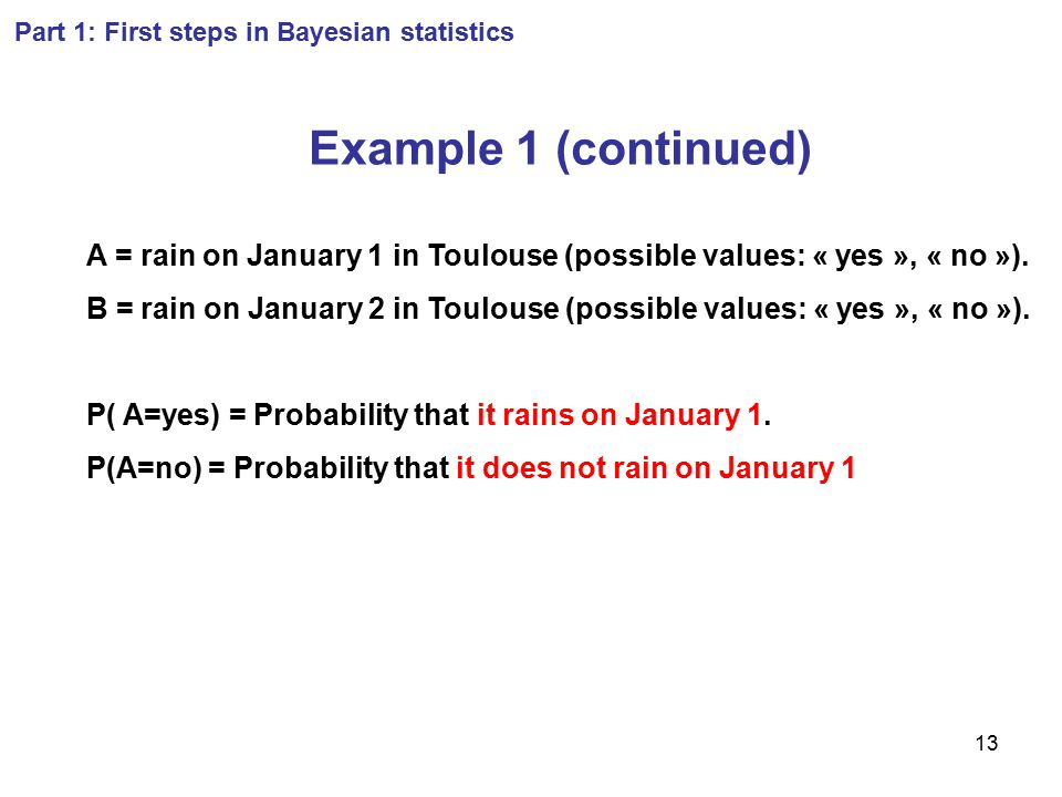 13 Part 1: First steps in Bayesian statistics Example 1 (continued) A = rain on January 1 in Toulouse (possible values: « yes », « no »). B = rain on