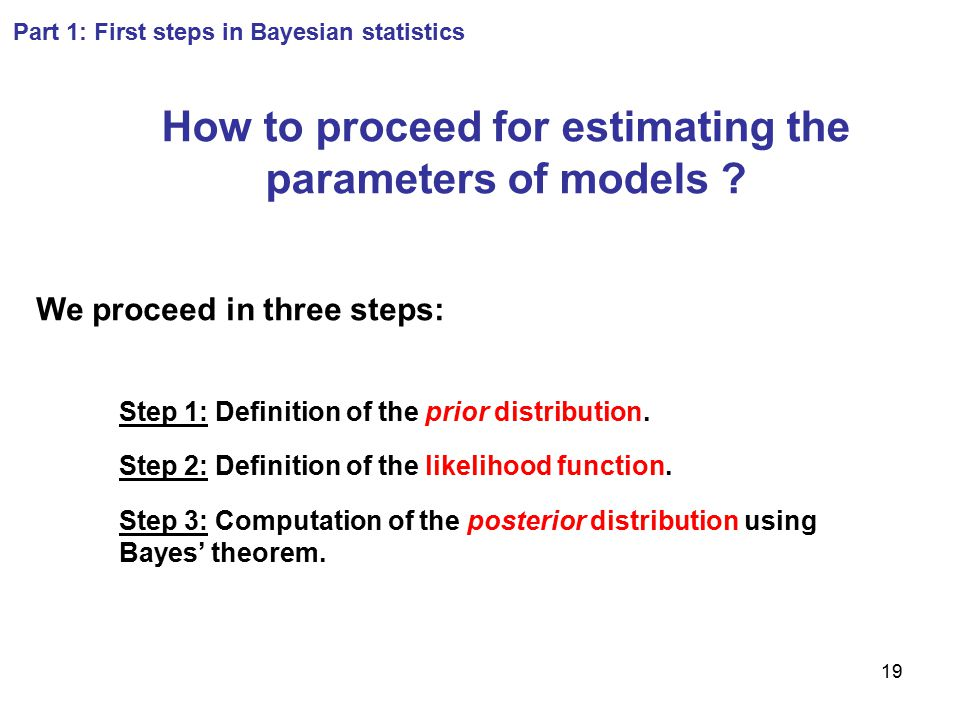 19 Part 1: First steps in Bayesian statistics How to proceed for estimating the parameters of models ? We proceed in three steps: Step 1: Definition o