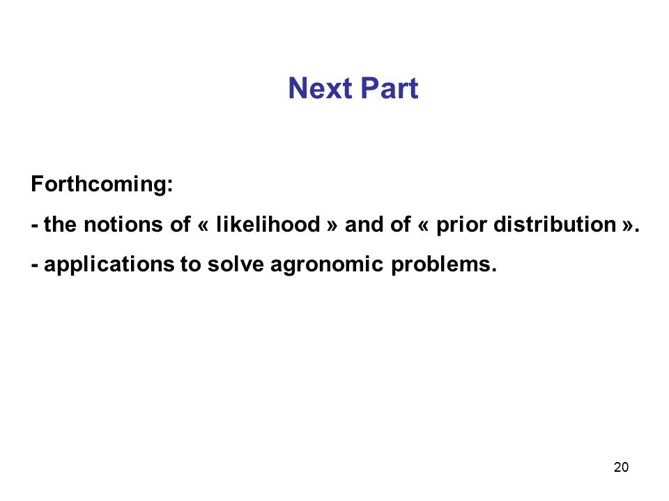 20 Next Part Forthcoming: - the notions of « likelihood » and of « prior distribution ». - applications to solve agronomic problems.