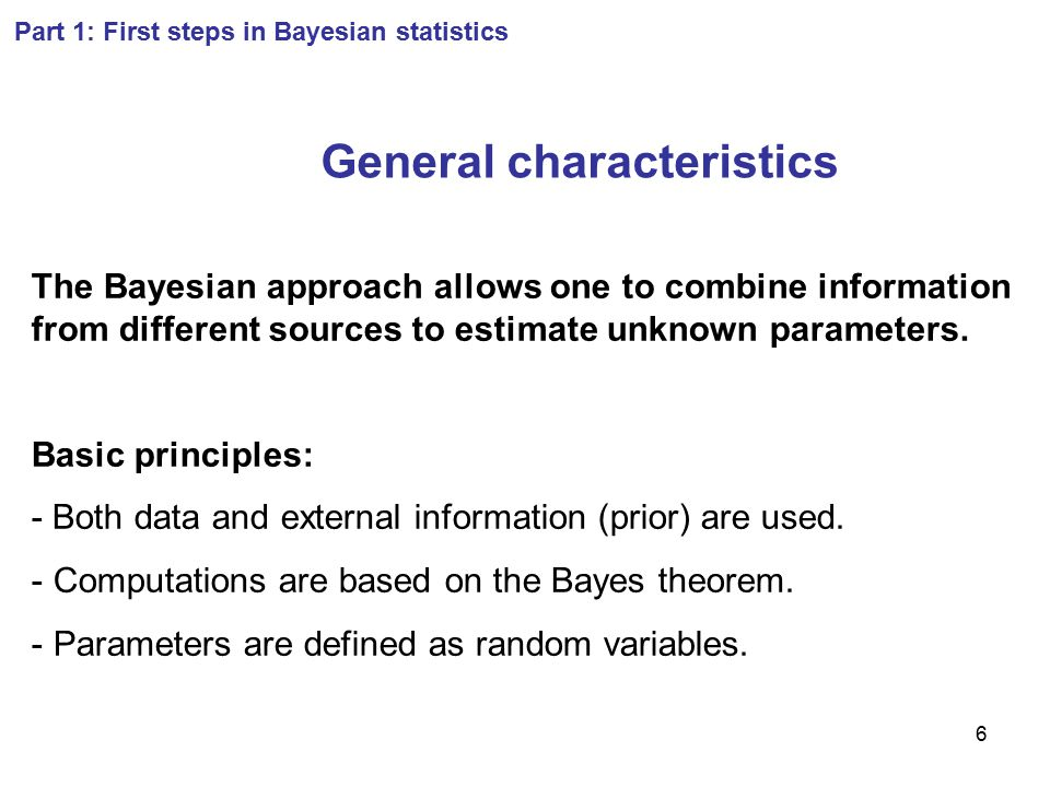 17 Part 1: First steps in Bayesian statistics Example 2 (continued) Bayes' theorem: P(B=identical | A=two boys)= P(A=two boys | B=identical) P(B=identical)/P(A=two boys) Numerical application: Prior knowledge about B  P(B=identical)=1/3 P(A=two boys) = 1/3 P(A=two boys | B=identical) = 1/2  P(B=identical | A=two boys) = 1/2 *1/3 / 1/3 = 1/2