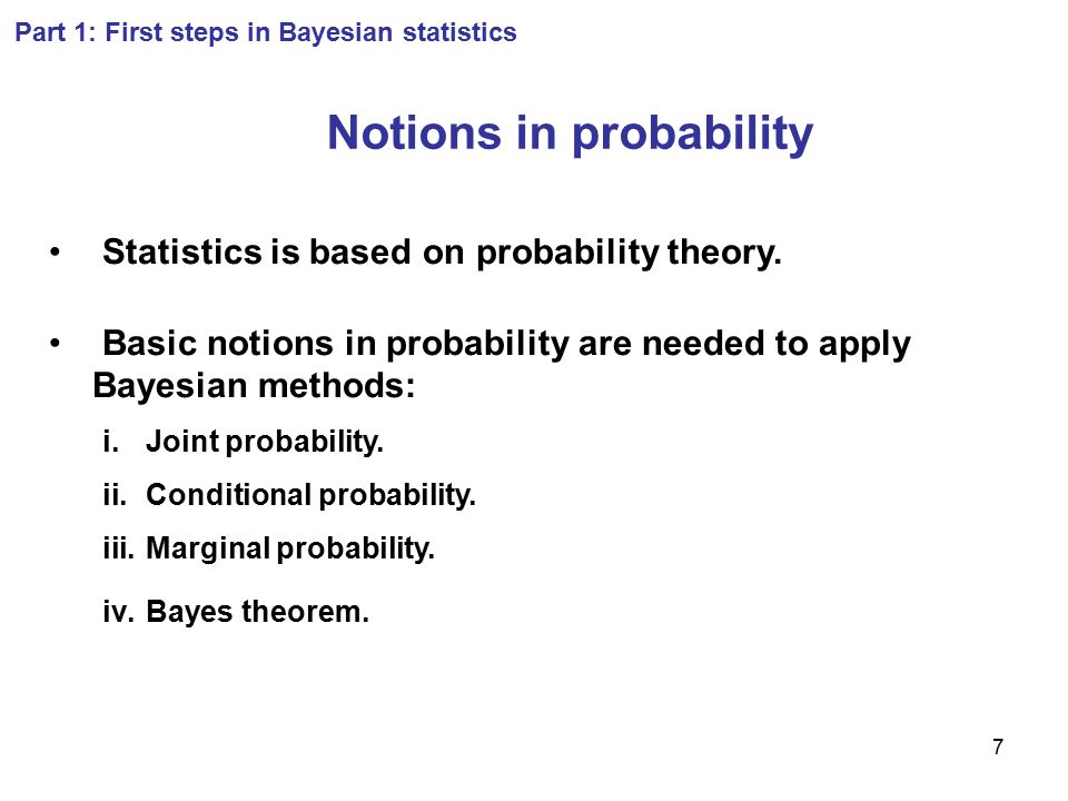 7 Notions in probability Statistics is based on probability theory. Basic notions in probability are needed to apply Bayesian methods: i.Joint probabi