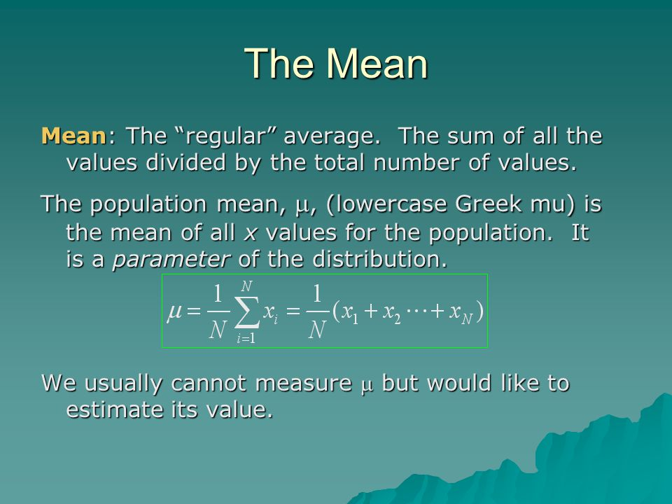 "The Mean Mean: The ""regular"" average. The sum of all the values divided by the total number of values. The population mean, ,  (lowercase Greek mu)"