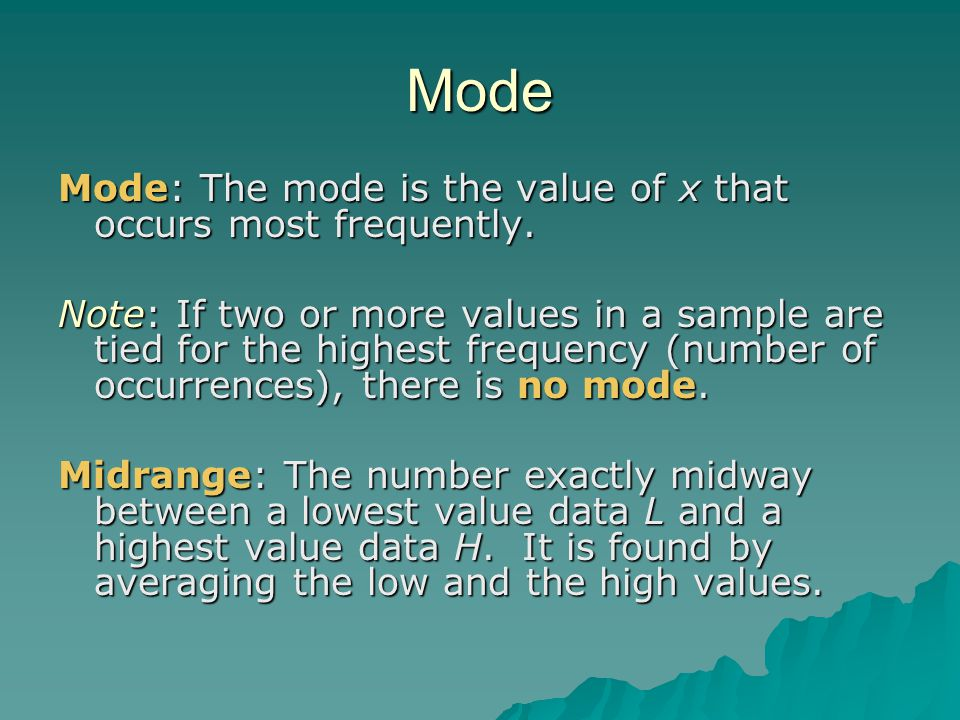 Mode Mode: The mode is the value of x that occurs most frequently. Note: If two or more values in a sample are tied for the highest frequency (number