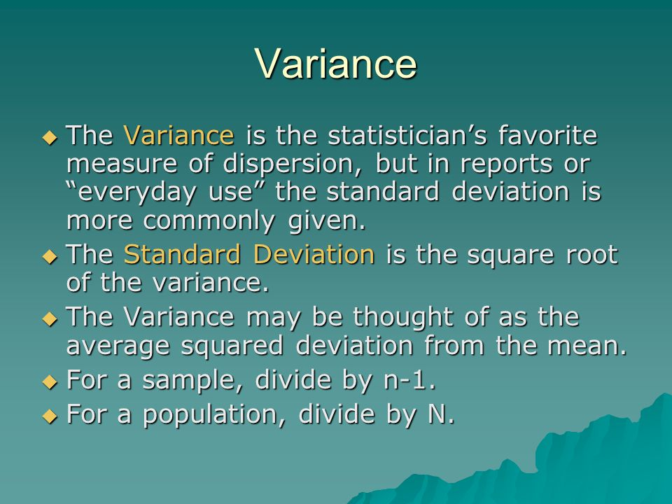 "Variance  The Variance is the statistician's favorite measure of dispersion, but in reports or ""everyday use"" the standard deviation is more commonly"