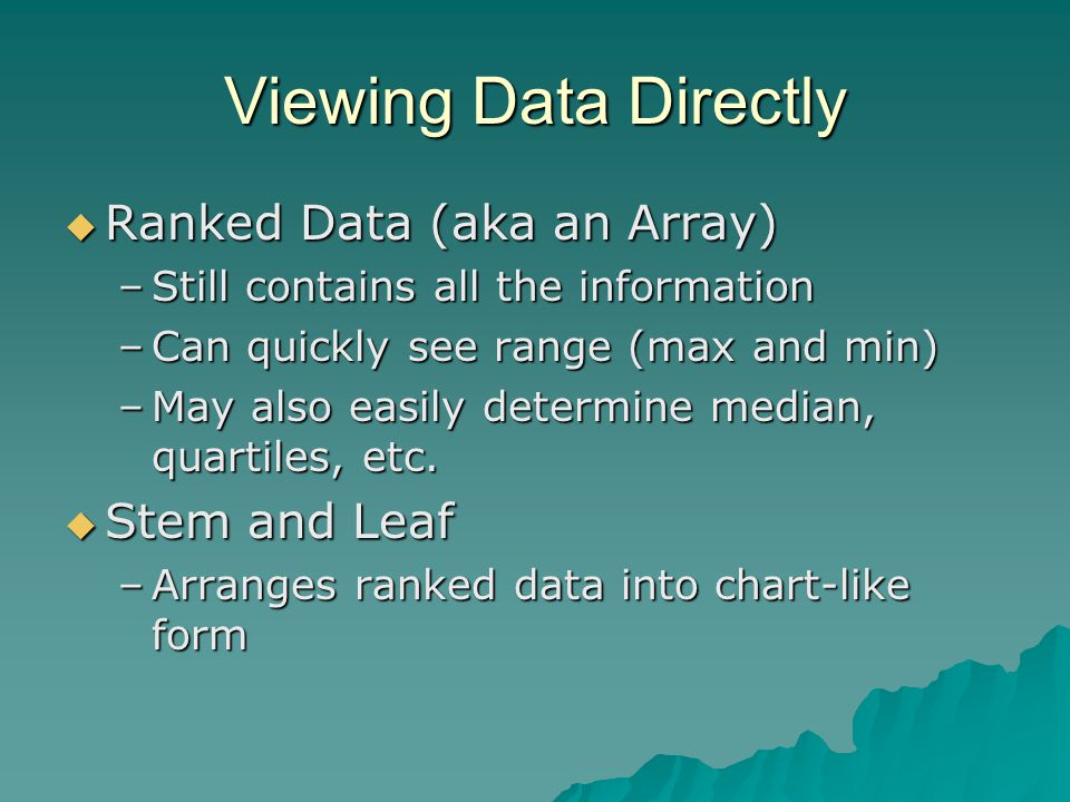Viewing Data Directly  Ranked Data (aka an Array) –Still contains all the information –Can quickly see range (max and min) –May also easily determine