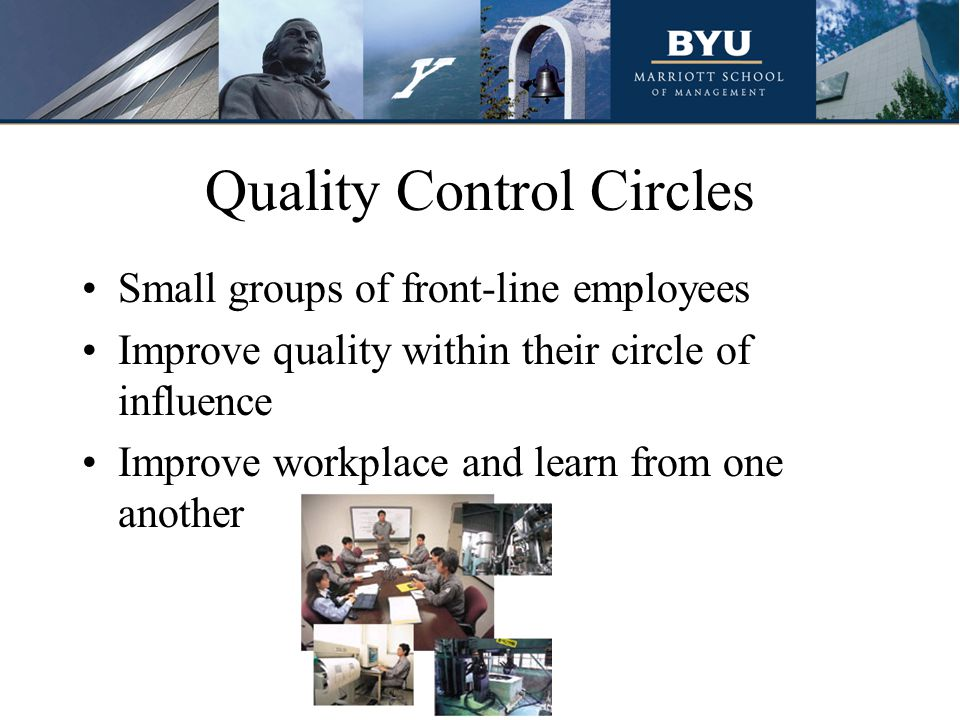 Quality Control Circles Small groups of front-line employees Improve quality within their circle of influence Improve workplace and learn from one another