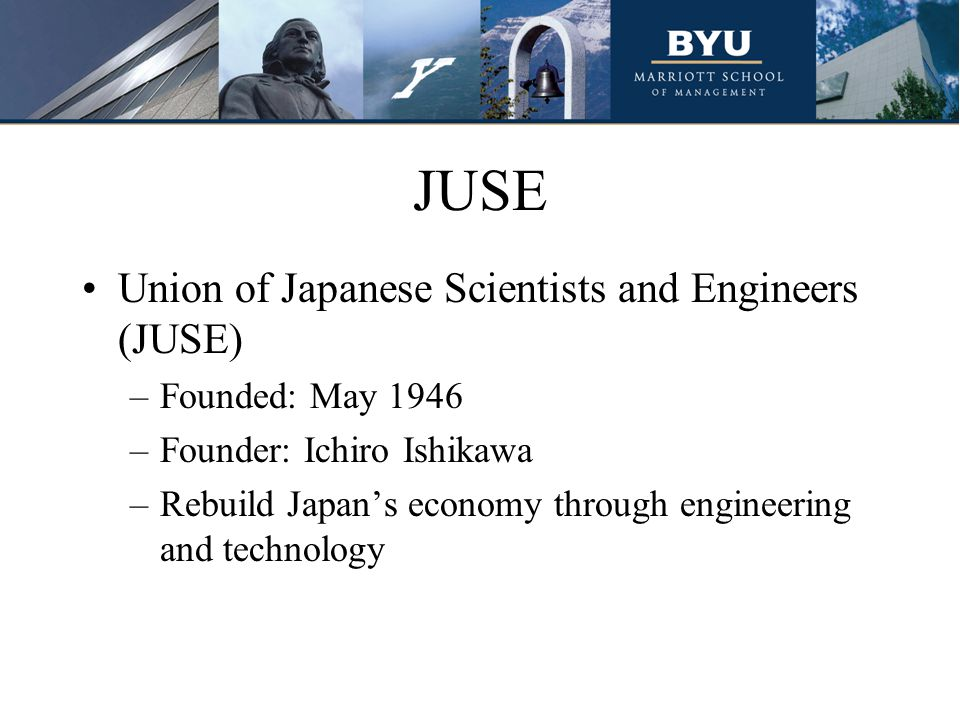 JUSE Union of Japanese Scientists and Engineers (JUSE) –Founded: May 1946 –Founder: Ichiro Ishikawa –Rebuild Japan's economy through engineering and technology