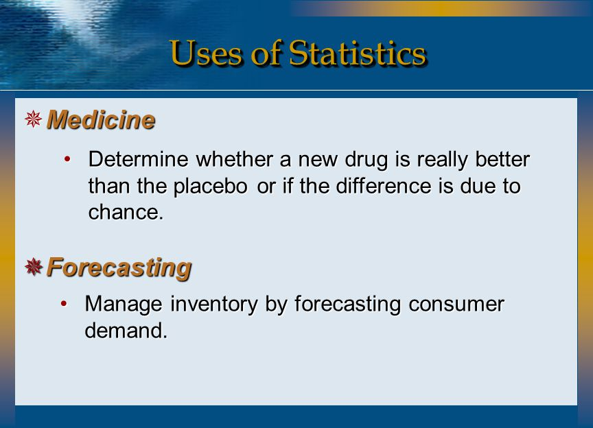 Uses of Statistics  Medicine  Forecasting Determine whether a new drug is really better than the placebo or if the difference is due to chance.Deter