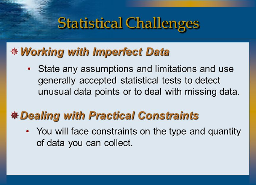Statistical Challenges  Working with Imperfect Data  Dealing with Practical Constraints State any assumptions and limitations and use generally acce
