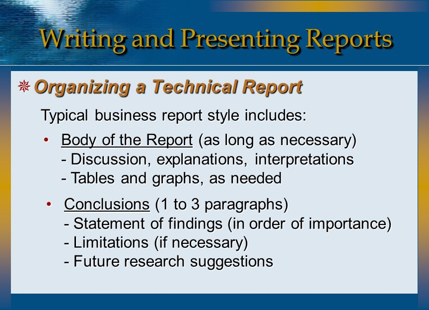Writing and Presenting Reports  Organizing a Technical Report Typical business report style includes: Body of the Report (as long as necessary) - Dis