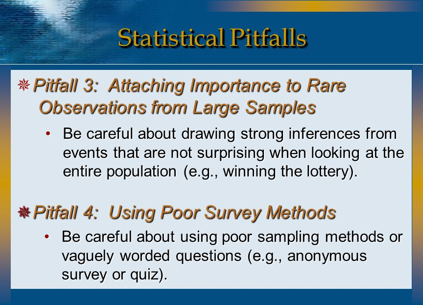 Statistical Pitfalls  Pitfall 3: Attaching Importance to Rare Observations from Large Samples  Pitfall 4: Using Poor Survey Methods Be careful about