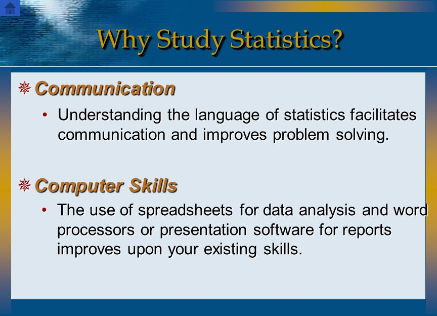 Why Study Statistics?  Communication  Computer Skills Understanding the language of statistics facilitates communication and improves problem solvin