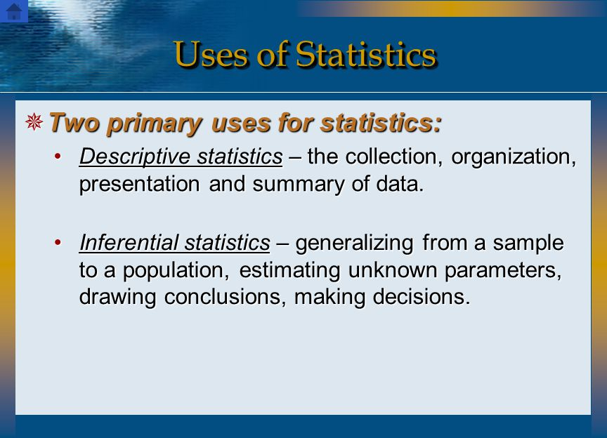 Uses of Statistics  Two primary uses for statistics: Descriptive statistics – the collection, organization, presentation and summary of data.Descript