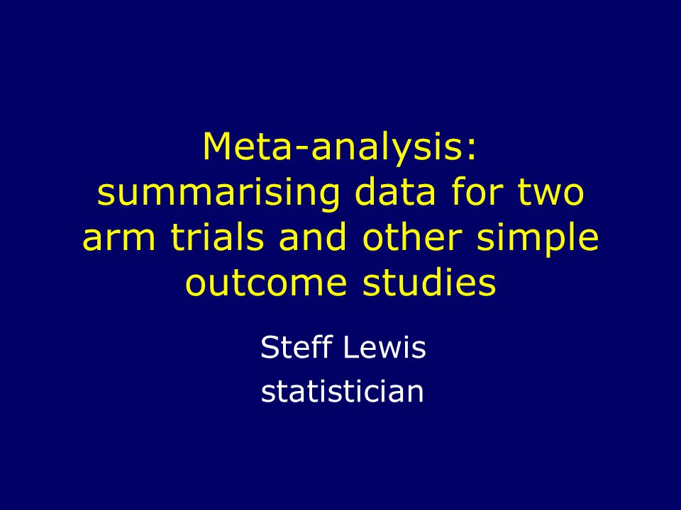 Meta-analysis: summarising data for two arm trials and other simple outcome studies Steff Lewis statistician