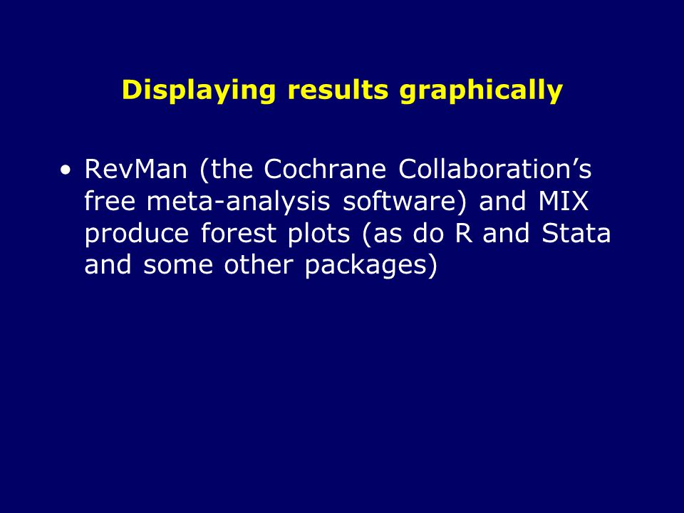 Displaying results graphically RevMan (the Cochrane Collaboration's free meta-analysis software) and MIX produce forest plots (as do R and Stata and some other packages)