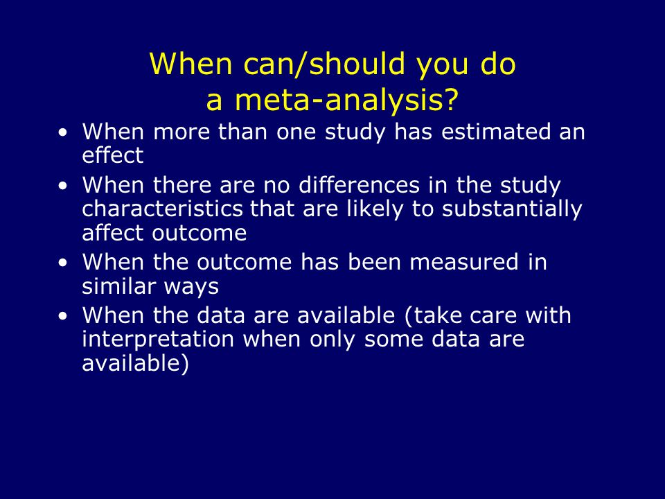 When can/should you do a meta-analysis? When more than one study has estimated an effect When there are no differences in the study characteristics th