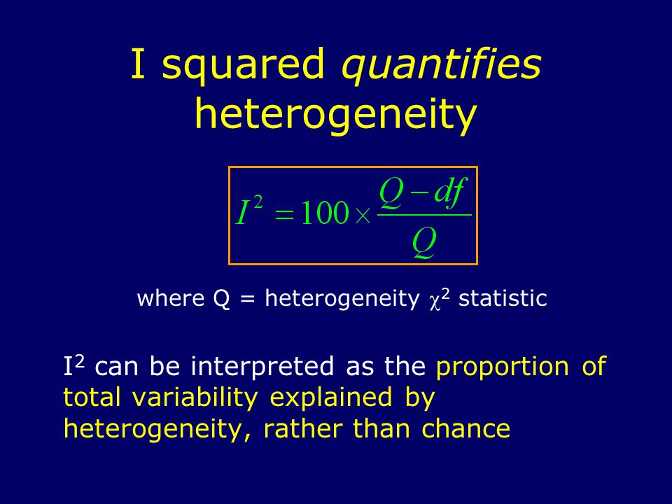 where Q = heterogeneity  2 statistic I 2 can be interpreted as the proportion of total variability explained by heterogeneity, rather than chance I squared quantifies heterogeneity