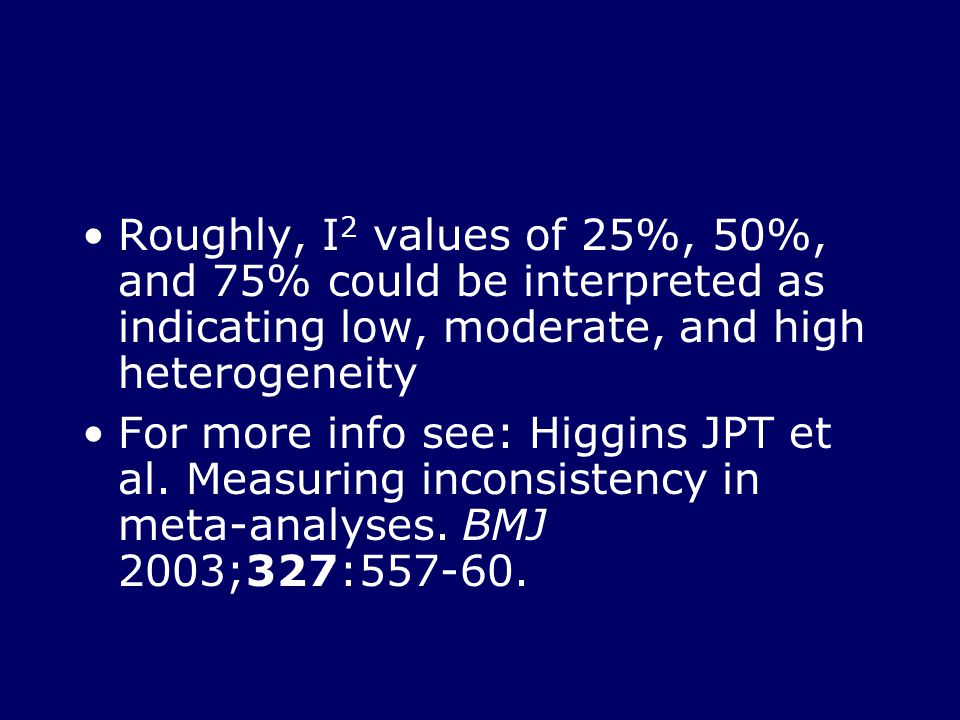 Roughly, I 2 values of 25%, 50%, and 75% could be interpreted as indicating low, moderate, and high heterogeneity For more info see: Higgins JPT et al.
