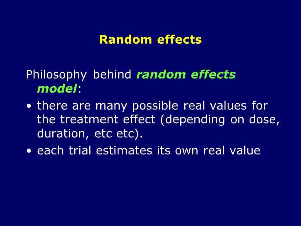 Random effects Philosophy behind random effects model: there are many possible real values for the treatment effect (depending on dose, duration, etc etc).