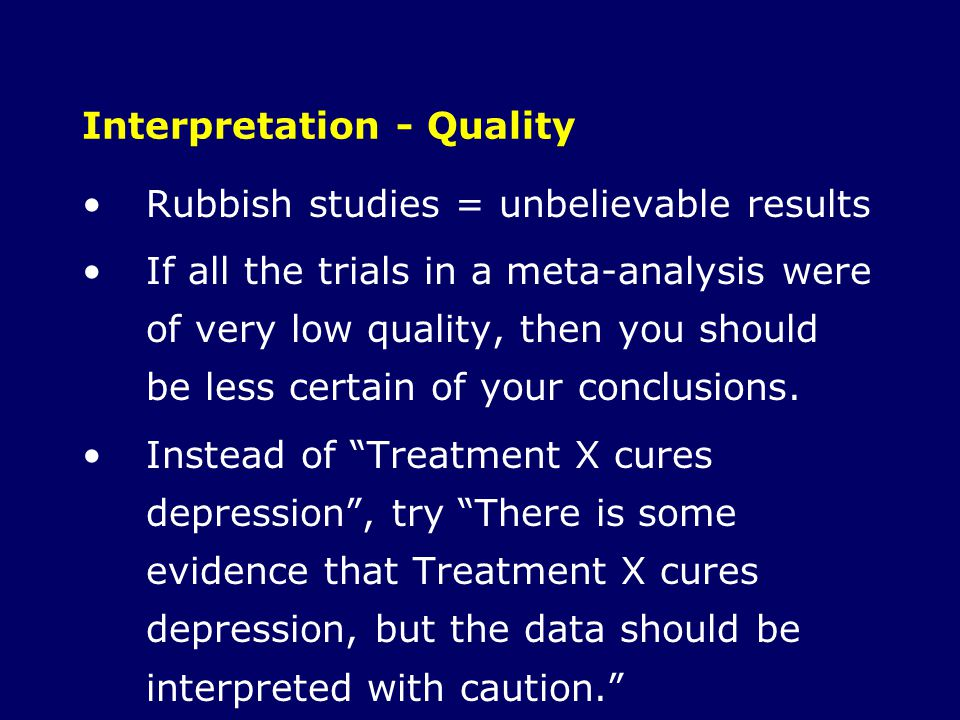 Interpretation - Quality Rubbish studies = unbelievable results If all the trials in a meta-analysis were of very low quality, then you should be less
