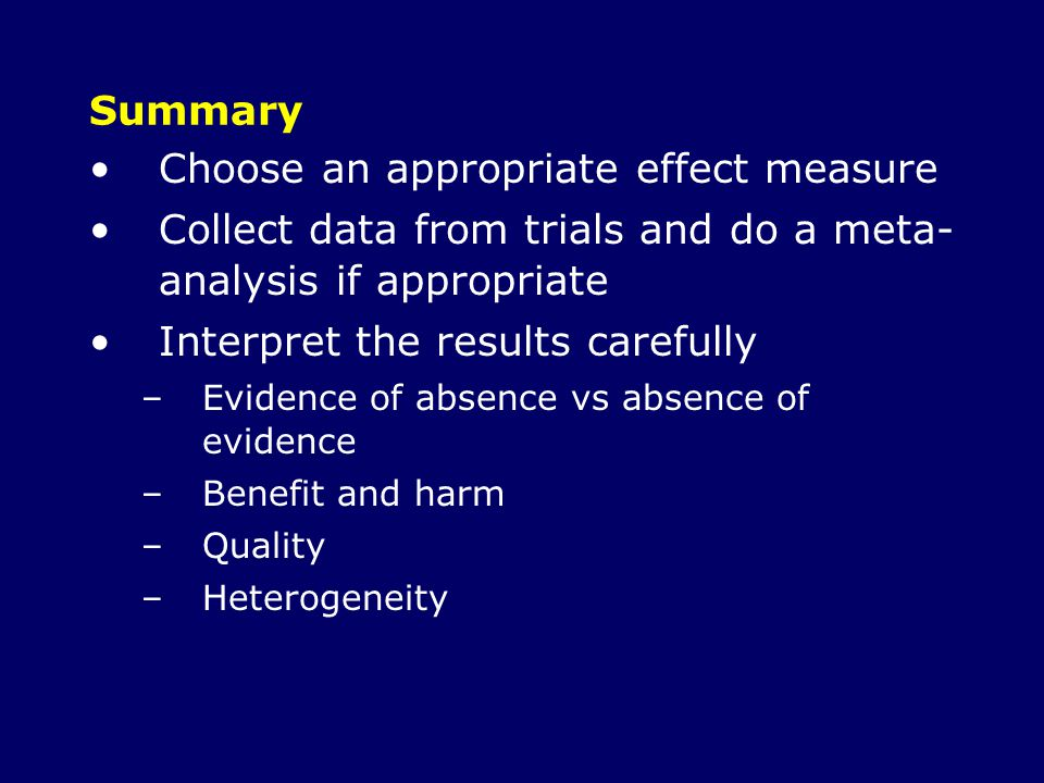 Summary Choose an appropriate effect measure Collect data from trials and do a meta- analysis if appropriate Interpret the results carefully –Evidence of absence vs absence of evidence –Benefit and harm –Quality –Heterogeneity